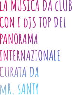lA MUSICA DA cLUB CON I dJS TOP DEL PANORAMA INTERNAZIONALE CURATA DA  mR. sANTY